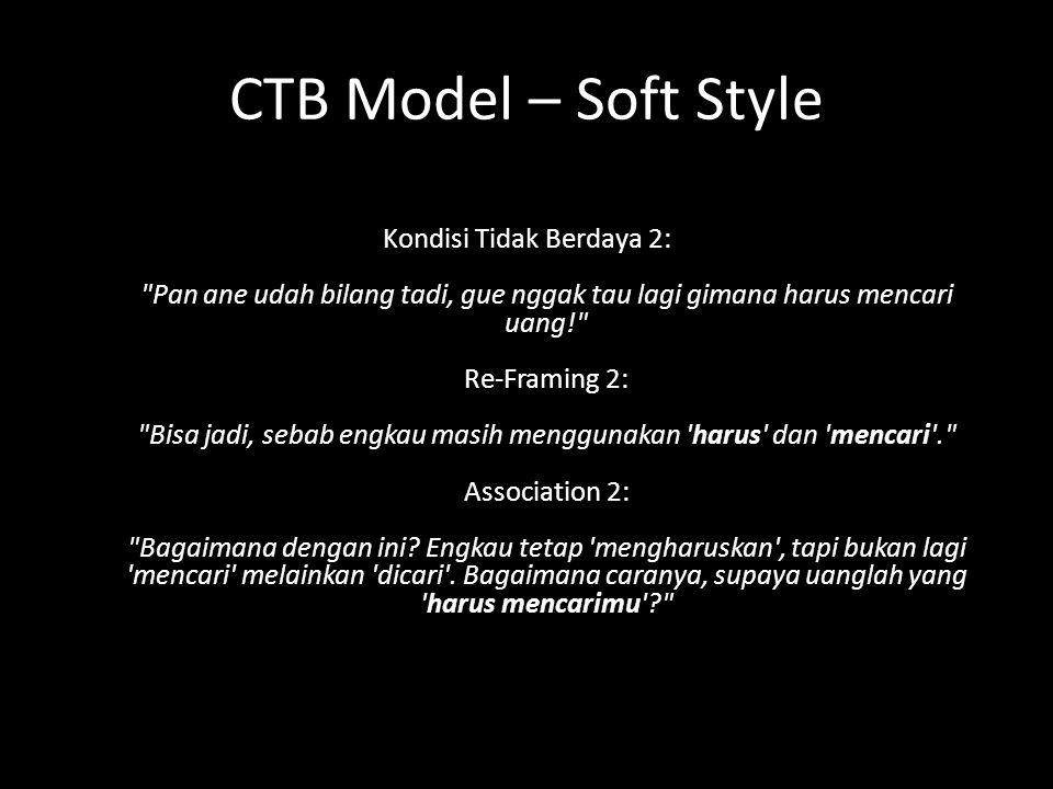 CTB Model – Soft Style Kondisi Tidak Berdaya 2: Pan ane udah bilang tadi, gue nggak tau lagi gimana harus mencari uang! Re-Framing 2: Bisa jadi, sebab engkau masih menggunakan harus dan mencari . Association 2: Bagaimana dengan ini.