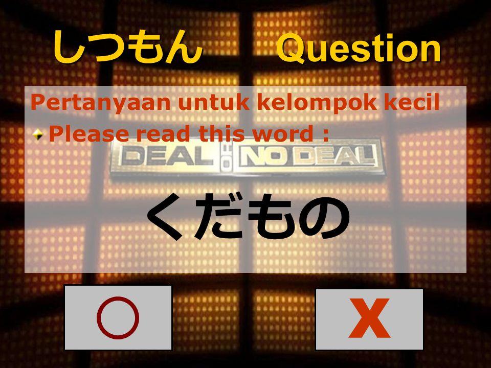 しつもん Question Pertanyaan untuk kelompok kecil Please read this word : くだもの X