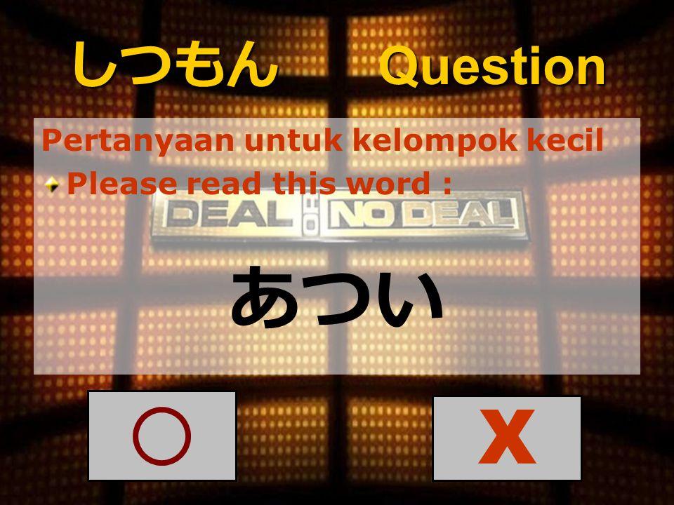 しつもん Question Pertanyaan untuk kelompok kecil Please read this word : あつい X