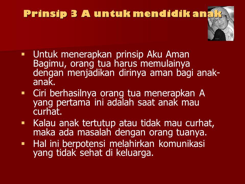 Prinsip 3 A untuk mendidik anak   Untuk menerapkan prinsip Aku Aman Bagimu, orang tua harus memulainya dengan menjadikan dirinya aman bagi anak- ana