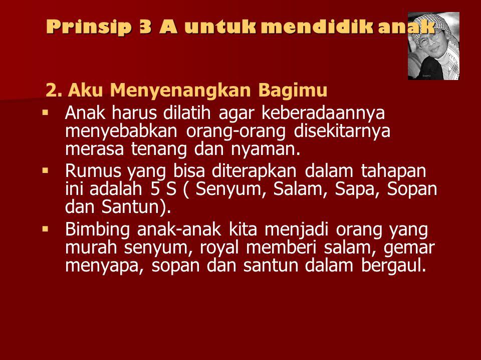 Prinsip 3 A untuk mendidik anak 2. Aku Menyenangkan Bagimu   Anak harus dilatih agar keberadaannya menyebabkan orang-orang disekitarnya merasa tenan