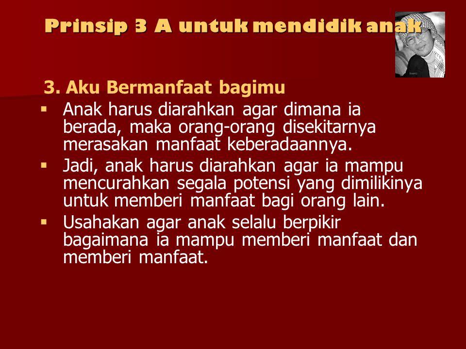 Prinsip 3 A untuk mendidik anak   Kalau ia pintar, maka ia bisa memintarkan teman temannya.