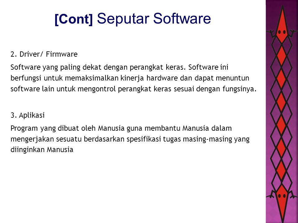 [Cont] Seputar Software 2. Driver/ Firmware Software yang paling dekat dengan perangkat keras. Software ini berfungsi untuk memaksimalkan kinerja hard