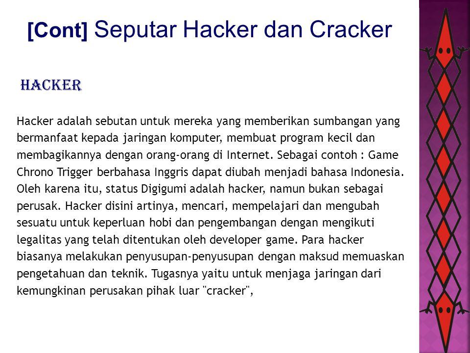 [Cont] Seputar Hacker dan Cracker Cracker adalah sebutan untuk mereka yang masuk ke sistem orang lain dan cracker lebih bersifat destruktif, biasanya di jaringan komputer, mem-bypass password atau lisensi program komputer, secara sengaja melawan keamanan komputer, men-deface (merubah halaman muka web) milik orang lain bahkan hingga men-delete data orang lain, mencuri data dan umumnya melakukan cracking untuk keuntungan sendiri, maksud jahat, atau karena sebab lainnya karena ada tantangan.