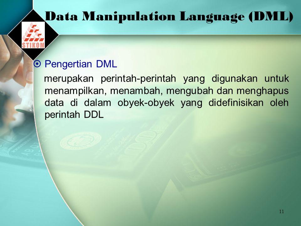 11 Data Manipulation Language (DML)  Pengertian DML merupakan perintah-perintah yang digunakan untuk menampilkan, menambah, mengubah dan menghapus data di dalam obyek-obyek yang didefinisikan oleh perintah DDL