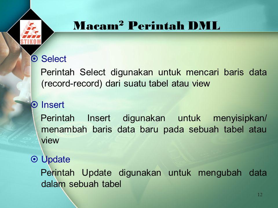 12 Macam 2 Perintah DML  Select Perintah Select digunakan untuk mencari baris data (record-record) dari suatu tabel atau view  Insert Perintah Inser