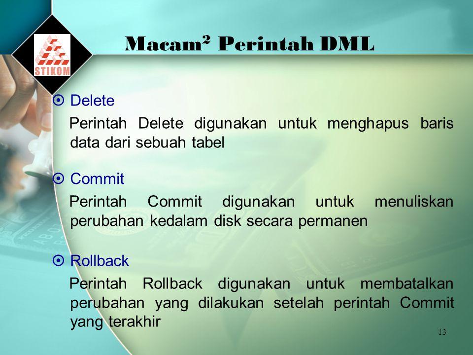 13 Macam 2 Perintah DML  Delete Perintah Delete digunakan untuk menghapus baris data dari sebuah tabel  Commit Perintah Commit digunakan untuk menuliskan perubahan kedalam disk secara permanen  Rollback Perintah Rollback digunakan untuk membatalkan perubahan yang dilakukan setelah perintah Commit yang terakhir