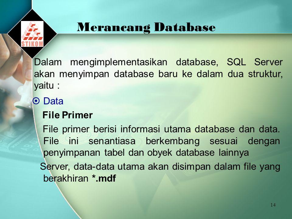 14 Merancang Database Dalam mengimplementasikan database, SQL Server akan menyimpan database baru ke dalam dua struktur, yaitu :  Data File Primer File primer berisi informasi utama database dan data.