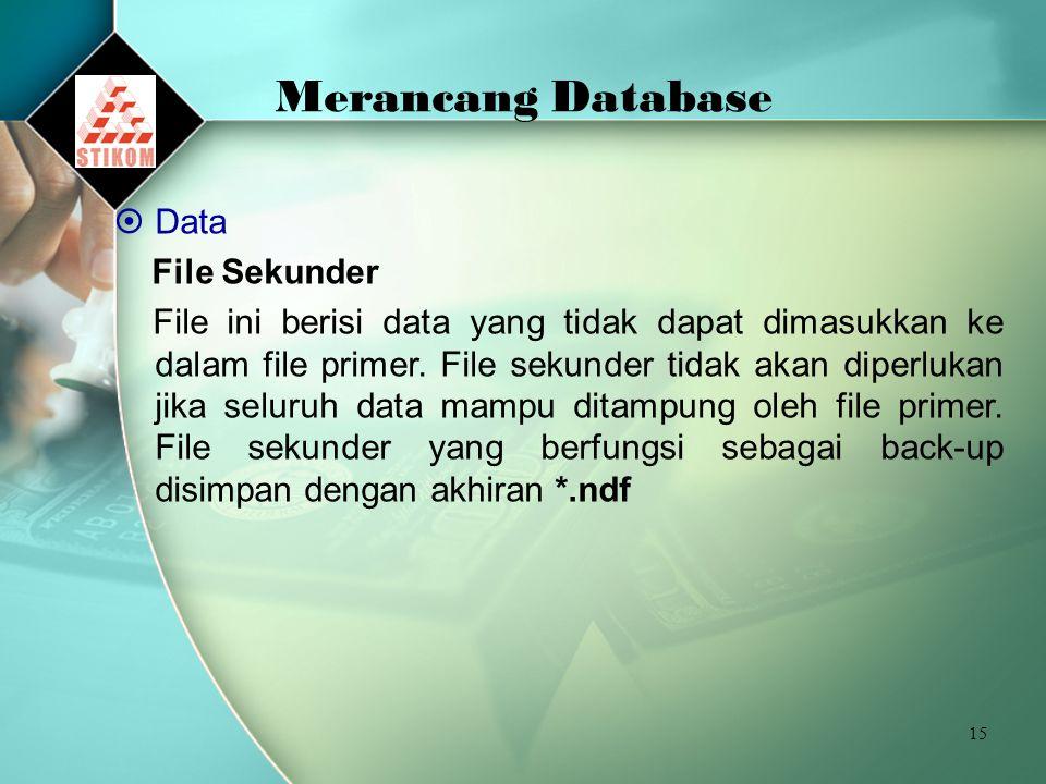 15 Merancang Database  Data File Sekunder File ini berisi data yang tidak dapat dimasukkan ke dalam file primer. File sekunder tidak akan diperlukan