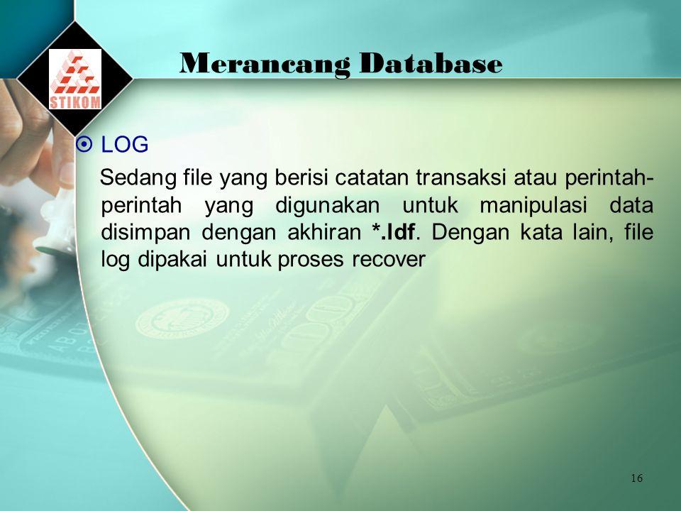 16 Merancang Database  LOG Sedang file yang berisi catatan transaksi atau perintah- perintah yang digunakan untuk manipulasi data disimpan dengan akhiran *.ldf.