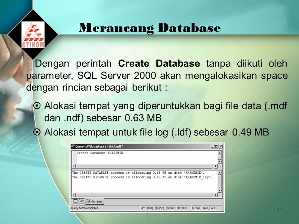 17 Merancang Database Dengan perintah Create Database tanpa diikuti oleh parameter, SQL Server 2000 akan mengalokasikan space dengan rincian sebagai berikut :  Alokasi tempat yang diperuntukkan bagi file data (.mdf dan.ndf) sebesar 0.63 MB  Alokasi tempat untuk file log (.ldf) sebesar 0.49 MB