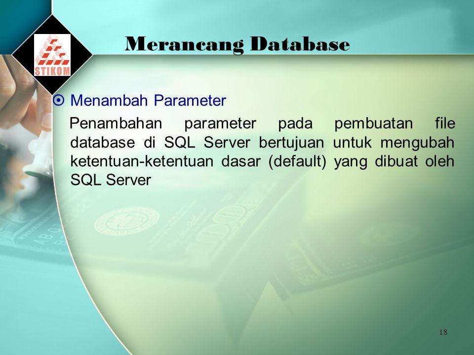 18 Merancang Database  Menambah Parameter Penambahan parameter pada pembuatan file database di SQL Server bertujuan untuk mengubah ketentuan-ketentuan dasar (default) yang dibuat oleh SQL Server