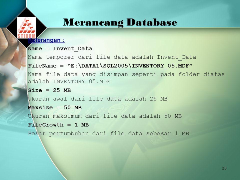 20 Merancang Database Keterangan : Name = Invent_Data Nama temporer dari file data adalah Invent_Data FileName = E:\DATA1\SQL2005\INVENTORY_05.MDF Nama file data yang disimpan seperti pada folder diatas adalah INVENTORY_05.MDF Size = 25 MB Ukuran awal dari file data adalah 25 MB Maxsize = 50 MB Ukuran maksimum dari file data adalah 50 MB FileGrowth = 1 MB Besar pertumbuhan dari file data sebesar 1 MB