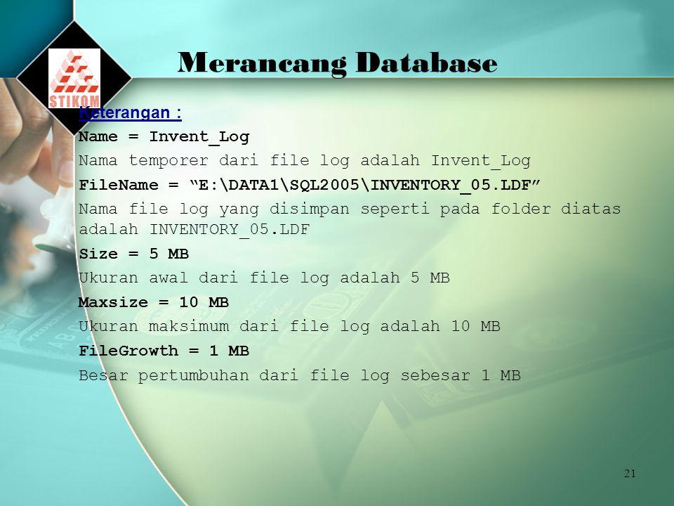 21 Merancang Database Keterangan : Name = Invent_Log Nama temporer dari file log adalah Invent_Log FileName = E:\DATA1\SQL2005\INVENTORY_05.LDF Nama file log yang disimpan seperti pada folder diatas adalah INVENTORY_05.LDF Size = 5 MB Ukuran awal dari file log adalah 5 MB Maxsize = 10 MB Ukuran maksimum dari file log adalah 10 MB FileGrowth = 1 MB Besar pertumbuhan dari file log sebesar 1 MB