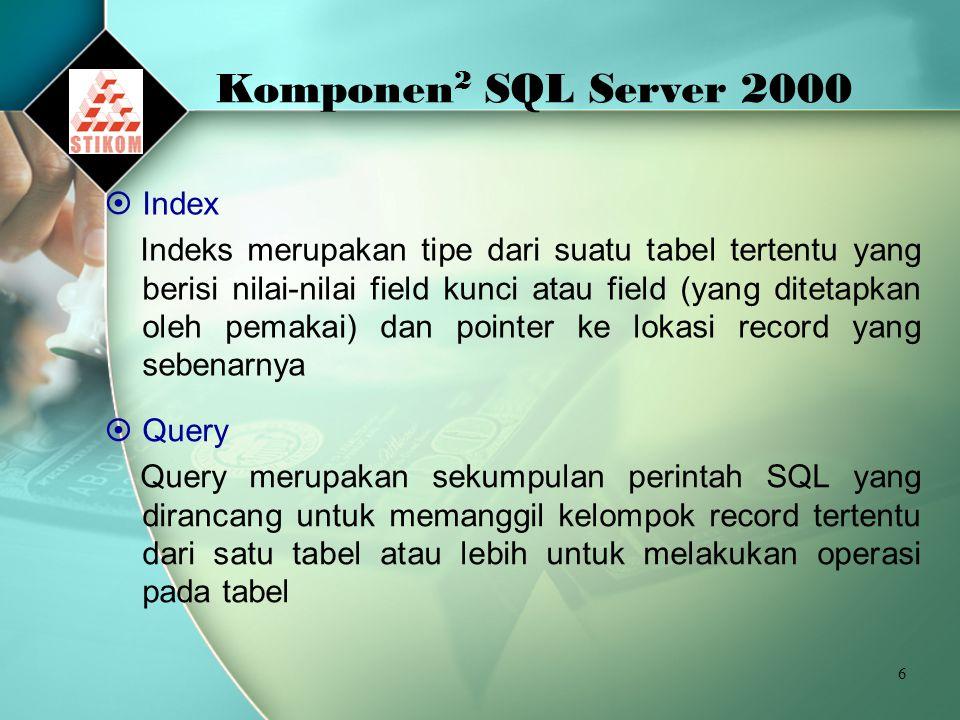 6 Komponen 2 SQL Server 2000  Index Indeks merupakan tipe dari suatu tabel tertentu yang berisi nilai-nilai field kunci atau field (yang ditetapkan oleh pemakai) dan pointer ke lokasi record yang sebenarnya  Query Query merupakan sekumpulan perintah SQL yang dirancang untuk memanggil kelompok record tertentu dari satu tabel atau lebih untuk melakukan operasi pada tabel