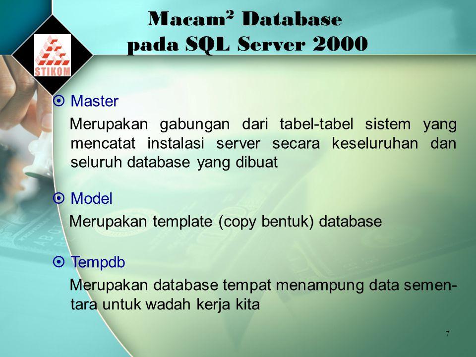 7 Macam 2 Database pada SQL Server 2000  Master Merupakan gabungan dari tabel-tabel sistem yang mencatat instalasi server secara keseluruhan dan seluruh database yang dibuat  Model Merupakan template (copy bentuk) database  Tempdb Merupakan database tempat menampung data semen- tara untuk wadah kerja kita
