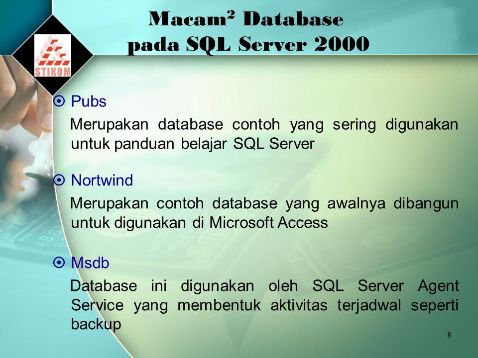 8 Macam 2 Database pada SQL Server 2000  Pubs Merupakan database contoh yang sering digunakan untuk panduan belajar SQL Server  Nortwind Merupakan contoh database yang awalnya dibangun untuk digunakan di Microsoft Access  Msdb Database ini digunakan oleh SQL Server Agent Service yang membentuk aktivitas terjadwal seperti backup