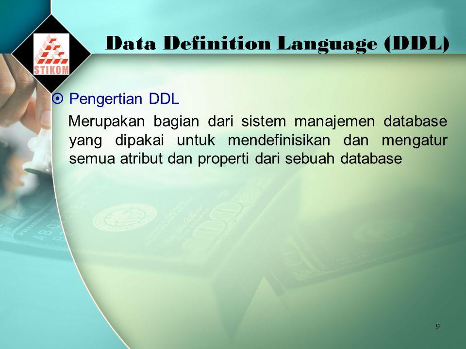 9 Data Definition Language (DDL)  Pengertian DDL Merupakan bagian dari sistem manajemen database yang dipakai untuk mendefinisikan dan mengatur semua atribut dan properti dari sebuah database