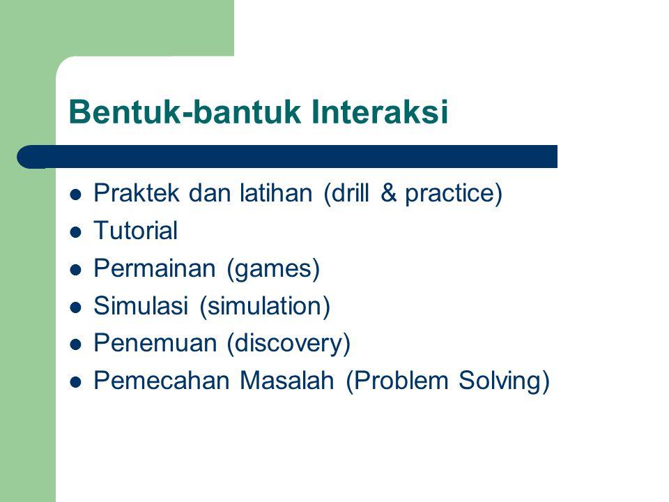 Bentuk-bantuk Interaksi  Praktek dan latihan (drill & practice)  Tutorial  Permainan (games)  Simulasi (simulation)  Penemuan (discovery)  Pemec