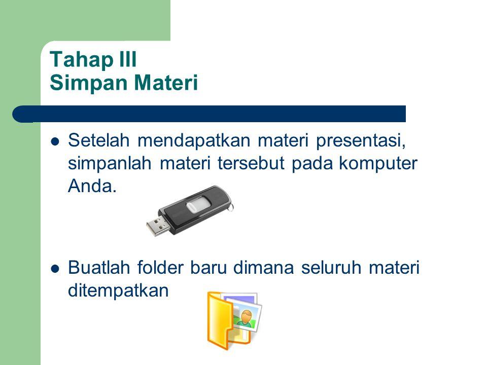 Tahap III Simpan Materi  Setelah mendapatkan materi presentasi, simpanlah materi tersebut pada komputer Anda.  Buatlah folder baru dimana seluruh ma