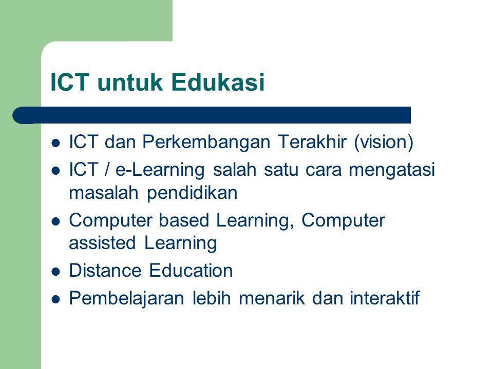 ICT untuk Edukasi  ICT dan Perkembangan Terakhir (vision)  ICT / e-Learning salah satu cara mengatasi masalah pendidikan  Computer based Learning,
