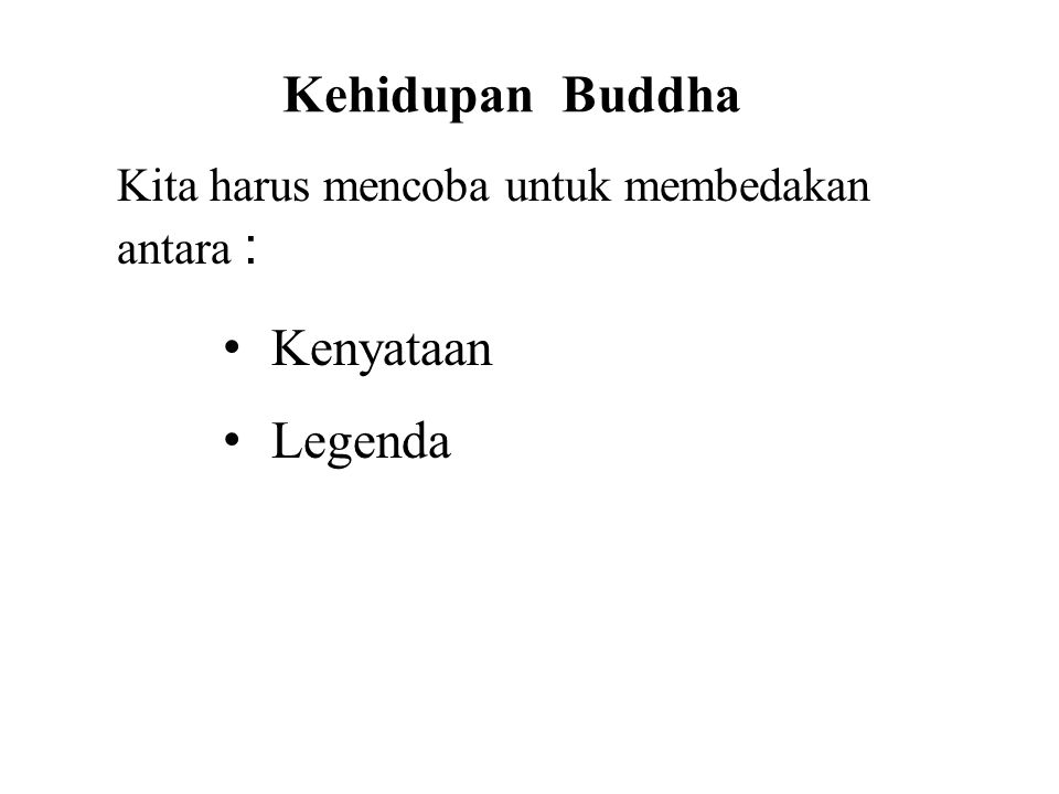 Kehidupan Buddha Kita harus mencoba untuk membedakan antara : • Kenyataan • Legenda • Symbolism This will avoid confusion and allow us to better under