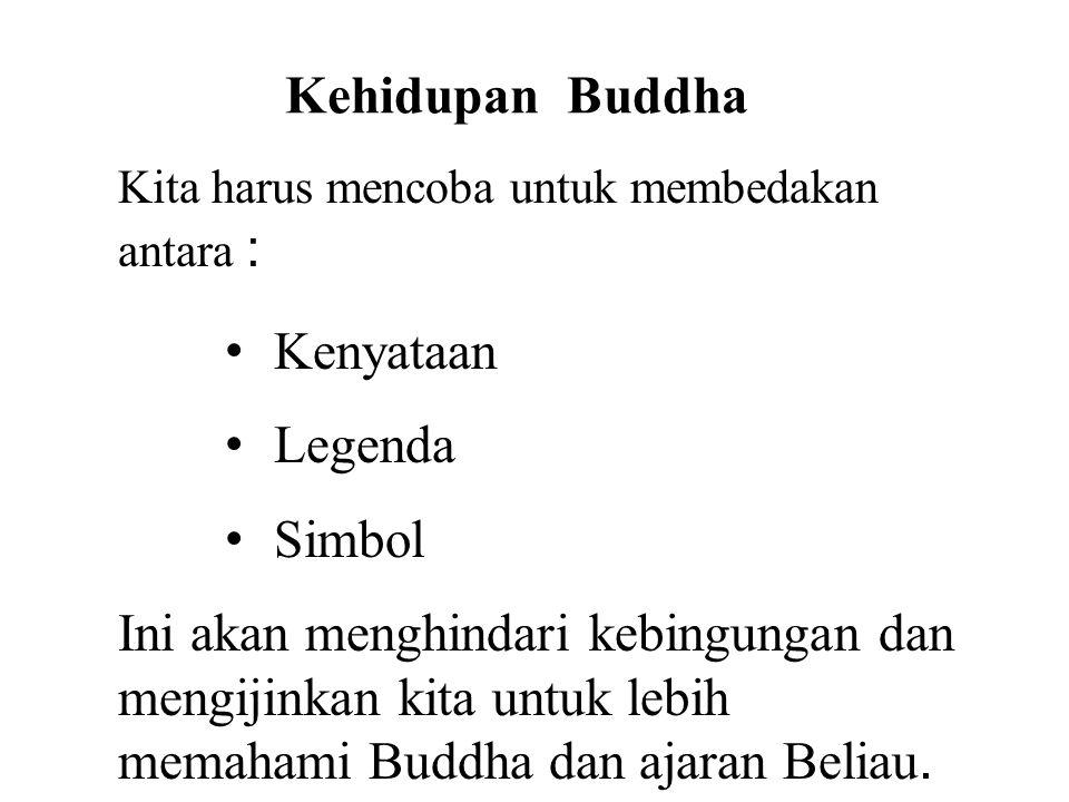 Kehidupan Buddha Kita harus mencoba untuk membedakan antara : • Kenyataan • Legenda • Simbol Ini akan menghindari kebingungan dan mengijinkan kita unt