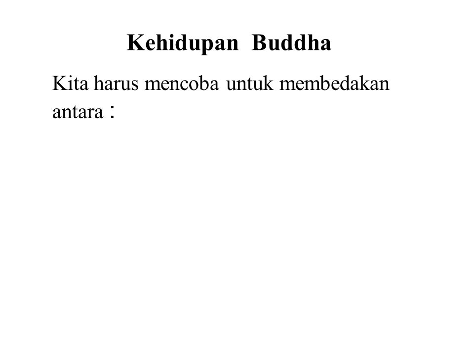 Kehidupan Buddha Kita harus mencoba untuk membedakan antara : • Facts • Legends • Symbolism This will avoid confusion and allow us to better understand the Buddha and His teachings.