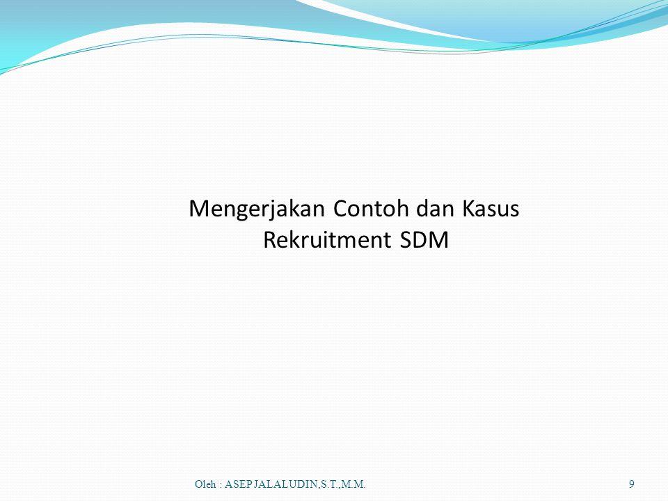 Oleh : ASEP JALALUDIN,S.T.,M.M.9 Mengerjakan Contoh dan Kasus Rekruitment SDM