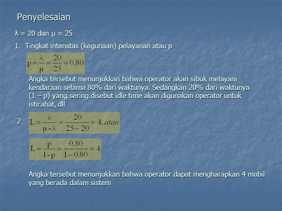 Penyelesaian λ = 20 dan µ = 25 1.Tingkat intenstas (kegunaan) pelayanan atau p Angka tersebut menunjukkan bahwa operator akan sibuk melayani kendaraan