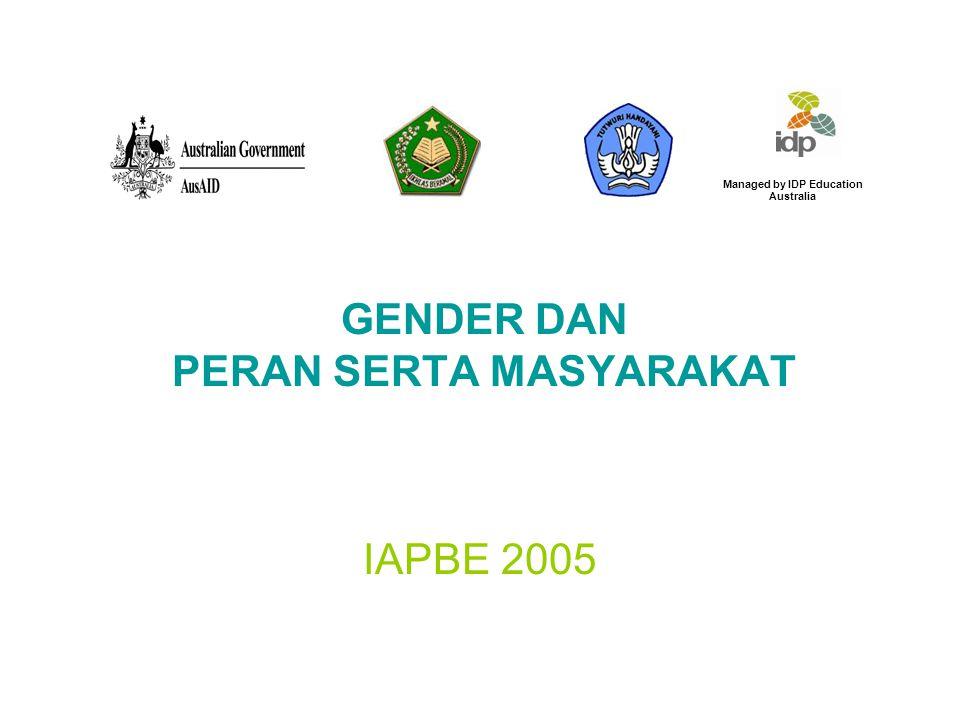 GENDER DAN PERAN SERTA MASYARAKAT IAPBE 2005 Managed by IDP Education Australia