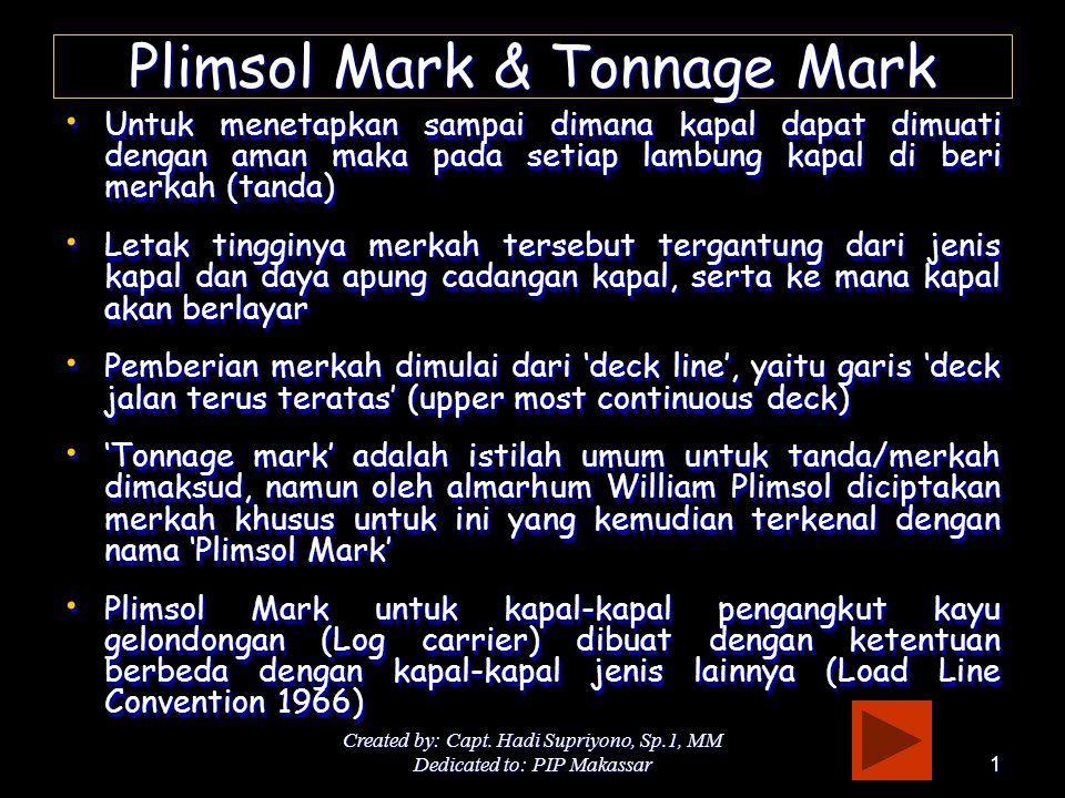 Created by: Capt. Hadi Supriyono, Sp.1, MM Dedicated to: PIP Makassar1 Plimsol Mark & Tonnage Mark • Untuk menetapkan sampai dimana kapal dapat dimuat