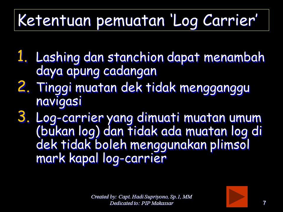 Created by: Capt. Hadi Supriyono, Sp.1, MM Dedicated to: PIP Makassar7 Ketentuan pemuatan 'Log Carrier' 1. Lashing dan stanchion dapat menambah daya a