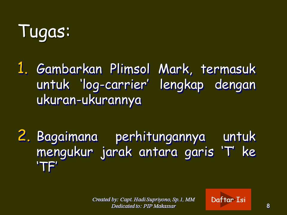 Created by: Capt. Hadi Supriyono, Sp.1, MM Dedicated to: PIP Makassar8 Tugas: 1. Gambarkan Plimsol Mark, termasuk untuk 'log-carrier' lengkap dengan u