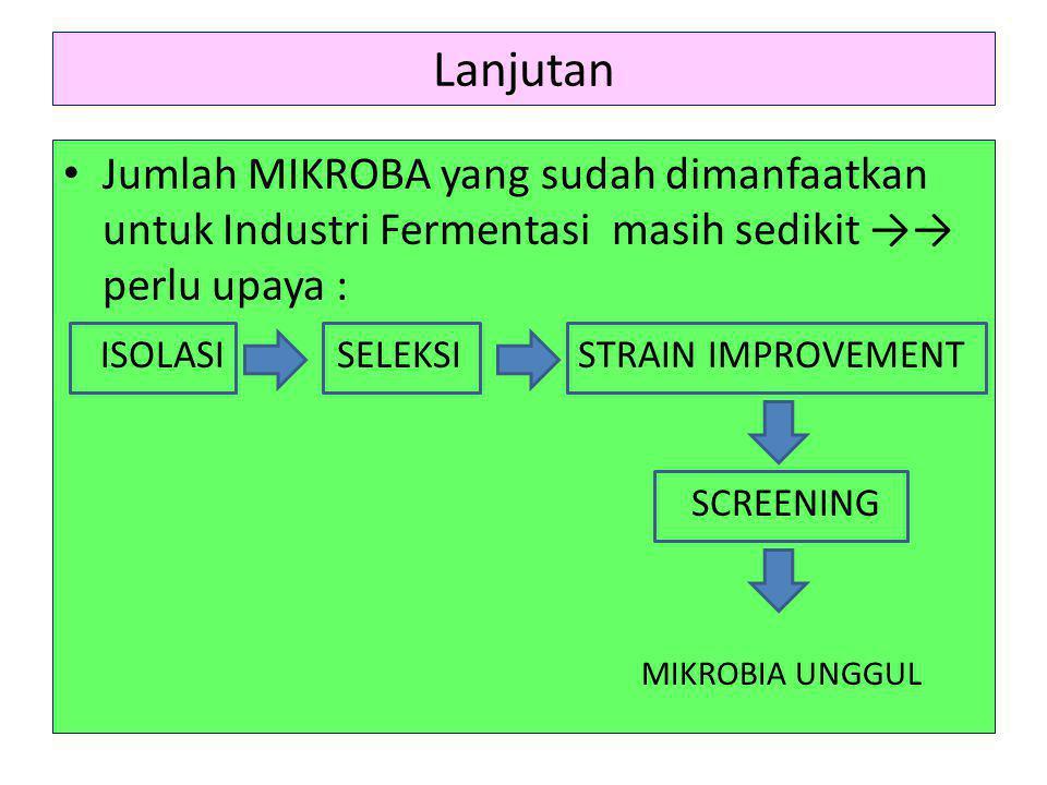 Lanjutan • Jumlah MIKROBA yang sudah dimanfaatkan untuk Industri Fermentasi masih sedikit →→ perlu upaya : ISOLASI SELEKSI STRAIN IMPROVEMENT SCREENIN