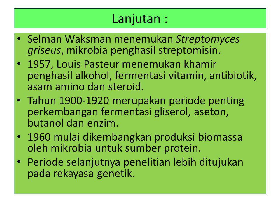 Lanjutan : • Selman Waksman menemukan Streptomyces griseus, mikrobia penghasil streptomisin. • 1957, Louis Pasteur menemukan khamir penghasil alkohol,