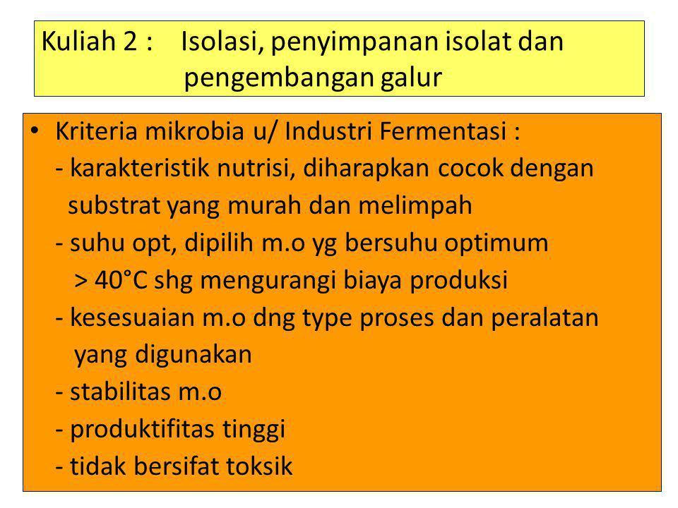 Kuliah 2 : Isolasi, penyimpanan isolat dan pengembangan galur • Kriteria mikrobia u/ Industri Fermentasi : - karakteristik nutrisi, diharapkan cocok d