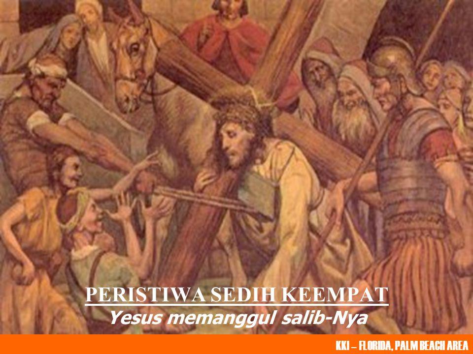 PERISTIWA SEDIH KEEMPAT Yesus memanggul salib-Nya KKI – FLORIDA, PALM BEACH AREA