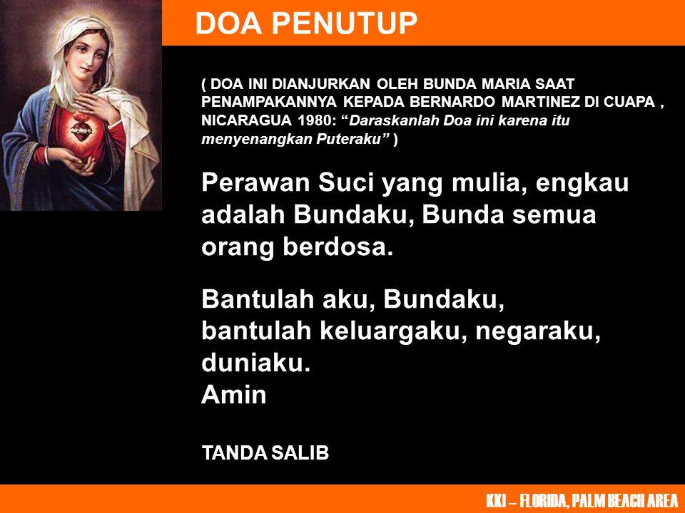 DOA PENUTUP KKI – FLORIDA, PALM BEACH AREA ( DOA INI DIANJURKAN OLEH BUNDA MARIA SAAT PENAMPAKANNYA KEPADA BERNARDO MARTINEZ DI CUAPA, NICARAGUA 1980: Daraskanlah Doa ini karena itu menyenangkan Puteraku ) Perawan Suci yang mulia, engkau adalah Bundaku, Bunda semua orang berdosa.