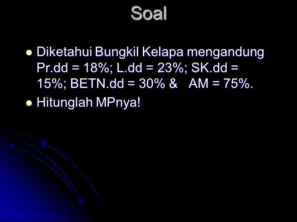 Soal  Diketahui Bungkil Kelapa mengandung Pr.dd = 18%; L.dd = 23%; SK.dd = 15%; BETN.dd = 30% & AM = 75%.  Hitunglah MPnya!