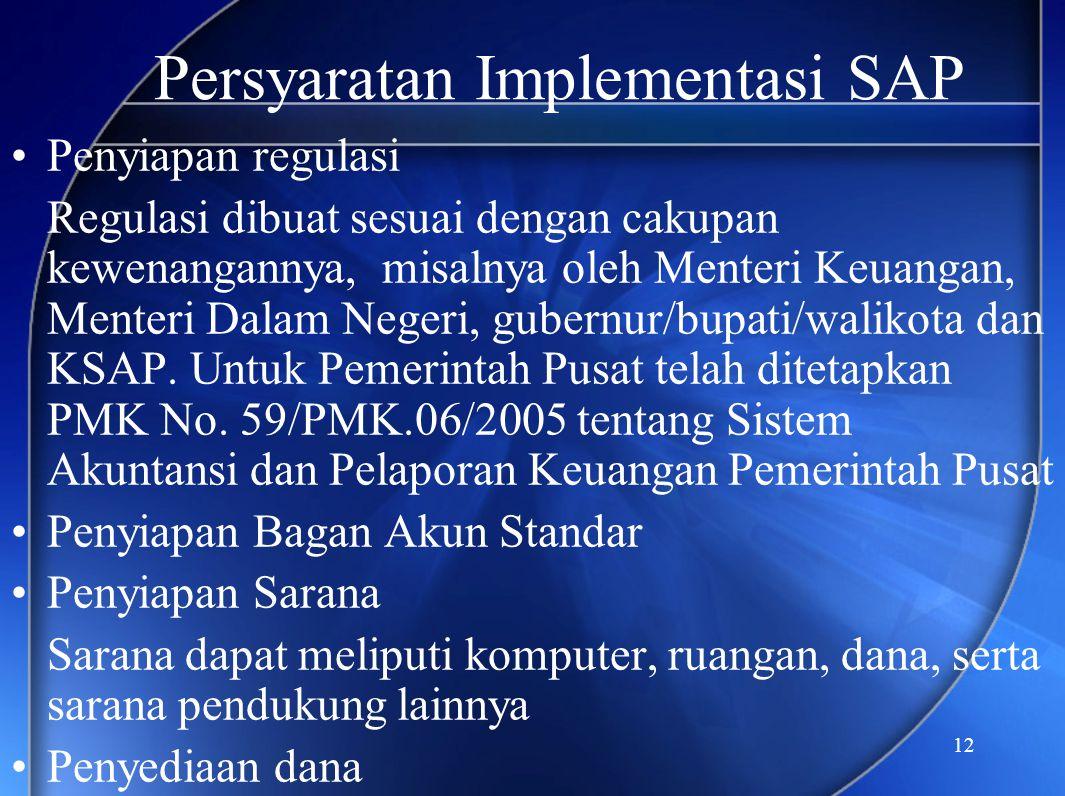 12 Persyaratan Implementasi SAP •Penyiapan regulasi Regulasi dibuat sesuai dengan cakupan kewenangannya, misalnya oleh Menteri Keuangan, Menteri Dalam