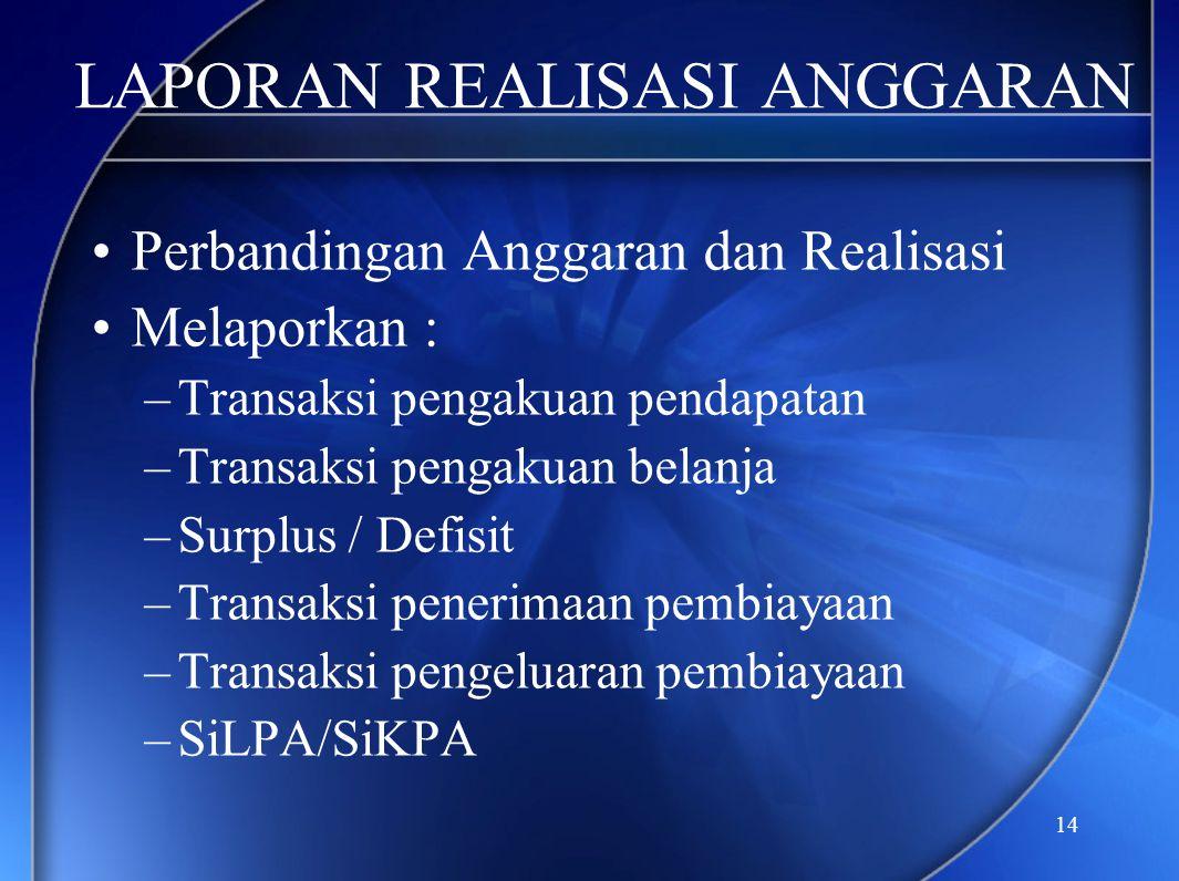 14 LAPORAN REALISASI ANGGARAN •Perbandingan Anggaran dan Realisasi •Melaporkan : –Transaksi pengakuan pendapatan –Transaksi pengakuan belanja –Surplus