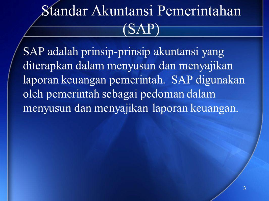 3 Standar Akuntansi Pemerintahan (SAP) SAP adalah prinsip-prinsip akuntansi yang diterapkan dalam menyusun dan menyajikan laporan keuangan pemerintah.