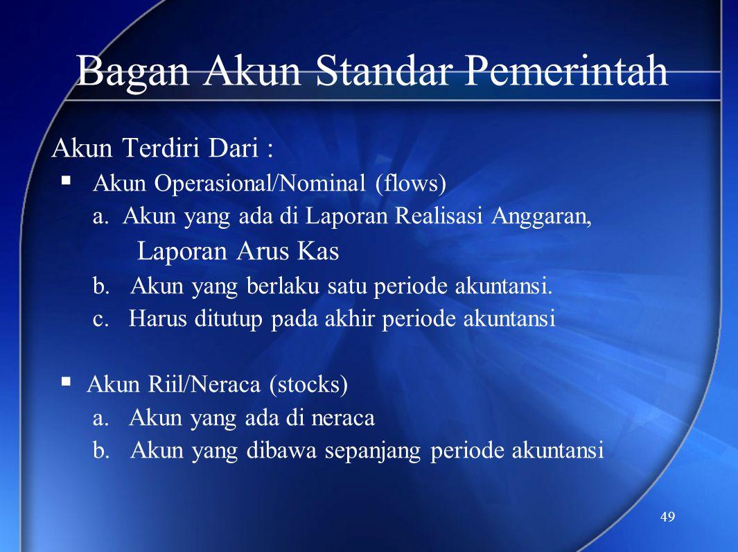 49 Bagan Akun Standar Pemerintah Akun Terdiri Dari :  Akun Operasional/Nominal (flows) a. Akun yang ada di Laporan Realisasi Anggaran, Laporan Arus K