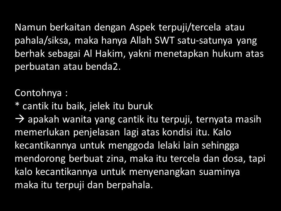 Namun berkaitan dengan Aspek terpuji/tercela atau pahala/siksa, maka hanya Allah SWT satu-satunya yang berhak sebagai Al Hakim, yakni menetapkan hukum