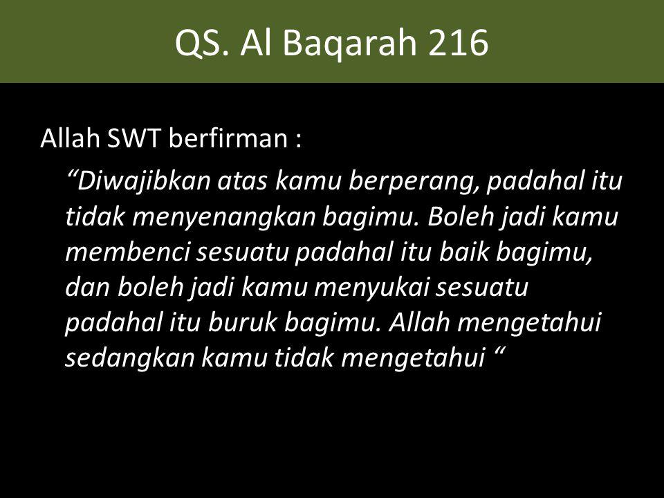 """QS. Al Baqarah 216 Allah SWT berfirman : """"Diwajibkan atas kamu berperang, padahal itu tidak menyenangkan bagimu. Boleh jadi kamu membenci sesuatu pada"""