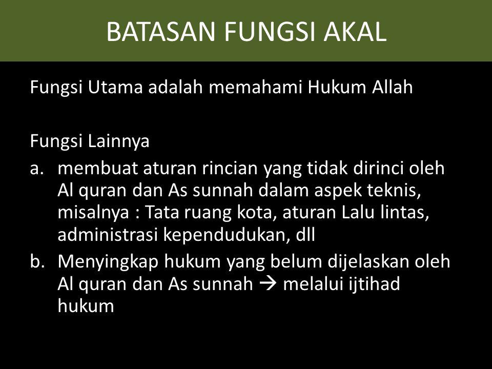 BATASAN FUNGSI AKAL Fungsi Utama adalah memahami Hukum Allah Fungsi Lainnya a.membuat aturan rincian yang tidak dirinci oleh Al quran dan As sunnah da