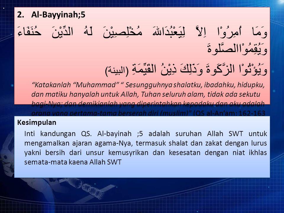 2.Al-Bayyinah;5 وَمَا اُمِرُوْا اِلاَّ لِيَعْبُدَاللهَ مُخْلِصِيْنَ لَهُ الدِّيْنَ حُنَفَاءَ وَيُقِمُوْاالصَّلوةَ وَيُؤْتُوْا الزَّكَوةَ وَذَلِكَ ذِيْنُ القَيِّمَةِ ( البينة ) Katakanlah Muhammad Sesungguhnya shalatku, ibadahku, hidupku, dan matiku hanyalah untuk Allah, Tuhan seluruh alam, tidak ada sekutu bagi-Nya; dan demikianlah yang diperintahkan kepadaku dan aku adalah orang yang pertama-tama berserah diri (muslim) (QS al-An'am; 162-163 2.Al-Bayyinah;5 وَمَا اُمِرُوْا اِلاَّ لِيَعْبُدَاللهَ مُخْلِصِيْنَ لَهُ الدِّيْنَ حُنَفَاءَ وَيُقِمُوْاالصَّلوةَ وَيُؤْتُوْا الزَّكَوةَ وَذَلِكَ ذِيْنُ القَيِّمَةِ ( البينة ) Katakanlah Muhammad Sesungguhnya shalatku, ibadahku, hidupku, dan matiku hanyalah untuk Allah, Tuhan seluruh alam, tidak ada sekutu bagi-Nya; dan demikianlah yang diperintahkan kepadaku dan aku adalah orang yang pertama-tama berserah diri (muslim) (QS al-An'am; 162-163 Kesimpulan Inti kandungan QS.