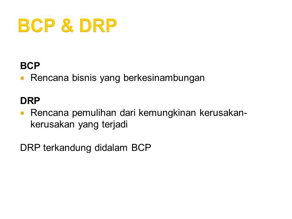 BCP  Rencana bisnis yang berkesinambungan DRP  Rencana pemulihan dari kemungkinan kerusakan- kerusakan yang terjadi DRP terkandung didalam BCP
