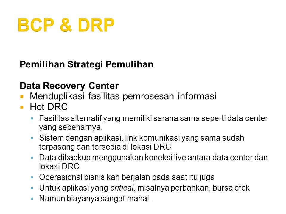 Pemilihan Strategi Pemulihan Data Recovery Center  Menduplikasi fasilitas pemrosesan informasi  Hot DRC  Fasilitas alternatif yang memiliki sarana